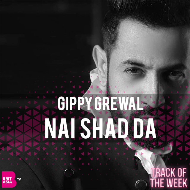 TRACK OF THE WEEK: GIPPY GREWAL – NAI SHAD DA