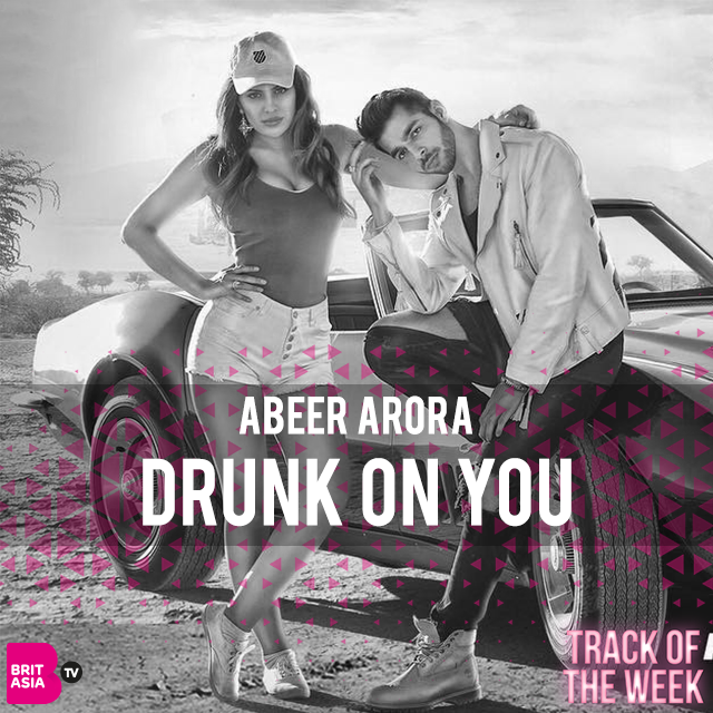 TRACK OF THE WEEK: ABEER ARORA – DRUNK ON YOU