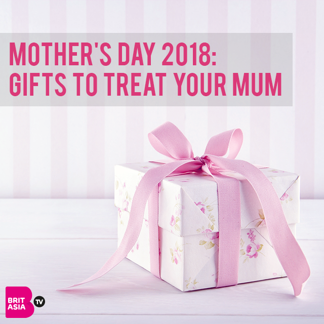MOTHER'S DAY 2018: GIFTS TO TREAT YOUR MUM