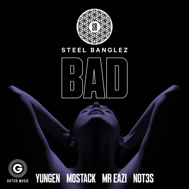 NEW RELEASE: STEEL BANGLEZ FT. MOSTACK, MR EAZI, NOTE3S & YUNGEN – BAD