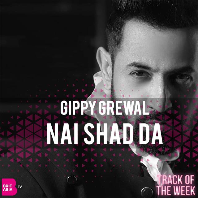 TRACK OF THE WEEK: GIPPY GREWAL – NAI SHAD DA