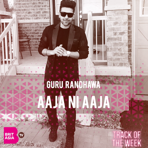 TRACK OF THE WEEK: GURU RANDHAWA – AAJA NI AAJA